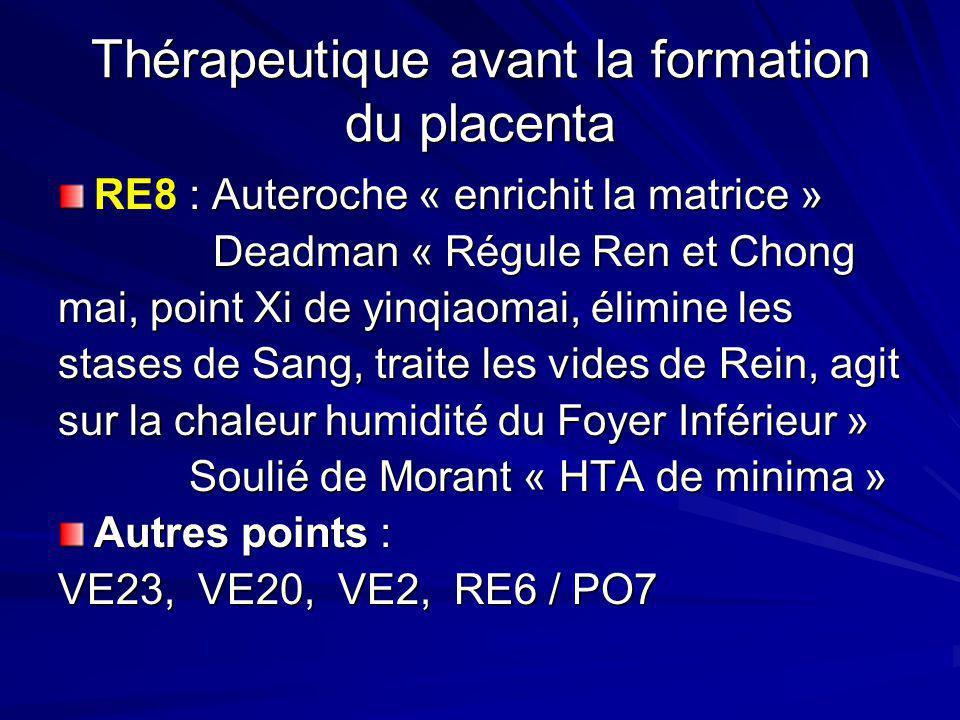 Thérapeutique avant la formation du placenta RE8 : Auteroche « enrichit la matrice » Deadman « Régule Ren et Chong mai, point Xi de yinqiaomai, élimin