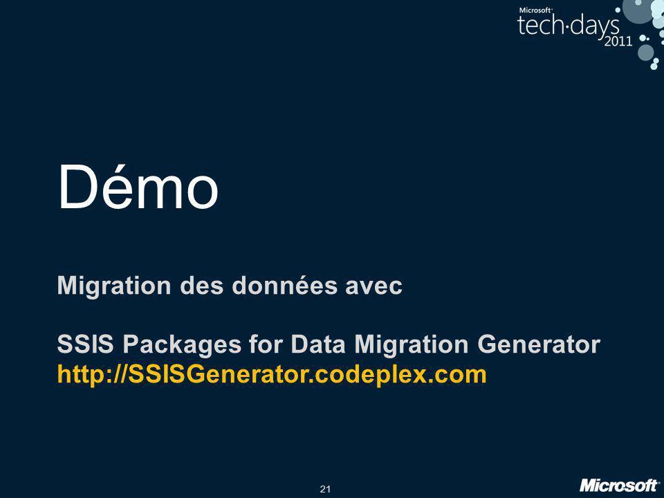 21 Démo Migration des données avec SSIS Packages for Data Migration Generator http://SSISGenerator.codeplex.com