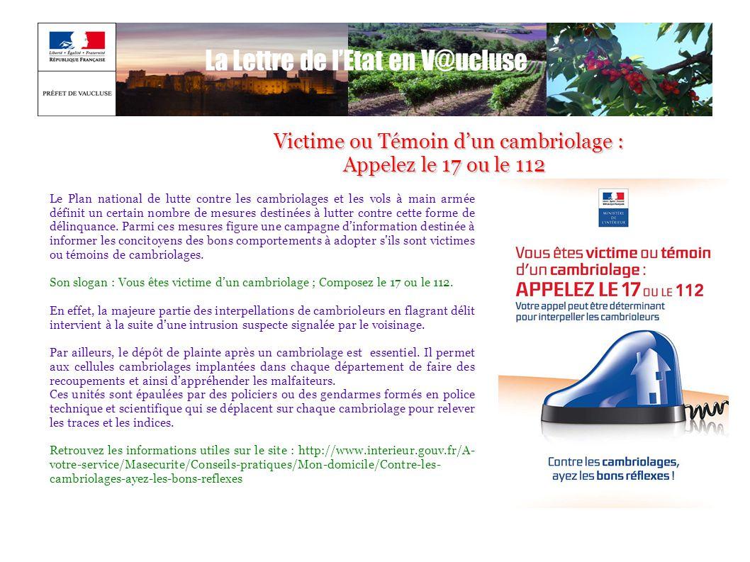 La Lettre de l'Etat en V@ucluse Victime ou Témoin d'un cambriolage : Victime ou Témoin d'un cambriolage : Appelez le 17 ou le 112 Appelez le 17 ou le
