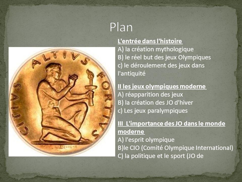 L'entrée dans l'histoire A) la création mythologique B) le réel but des jeux Olympiques c) le déroulement des jeux dans l'antiquité II les jeux olympi