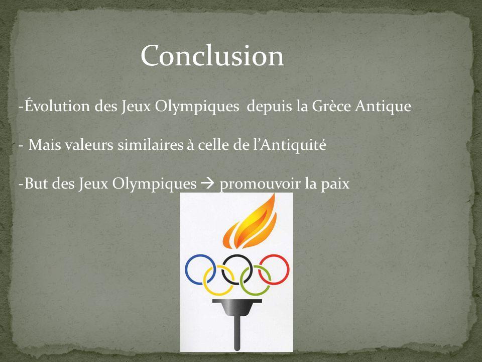 Conclusion -Évolution des Jeux Olympiques depuis la Grèce Antique - Mais valeurs similaires à celle de l'Antiquité -But des Jeux Olympiques  promouvo