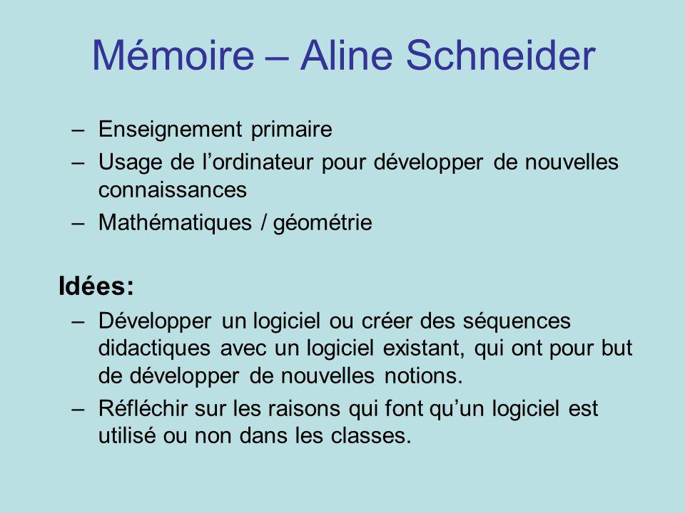 Mémoire – Aline Schneider –Enseignement primaire –Usage de l'ordinateur pour développer de nouvelles connaissances –Mathématiques / géométrie Idées: –Développer un logiciel ou créer des séquences didactiques avec un logiciel existant, qui ont pour but de développer de nouvelles notions.