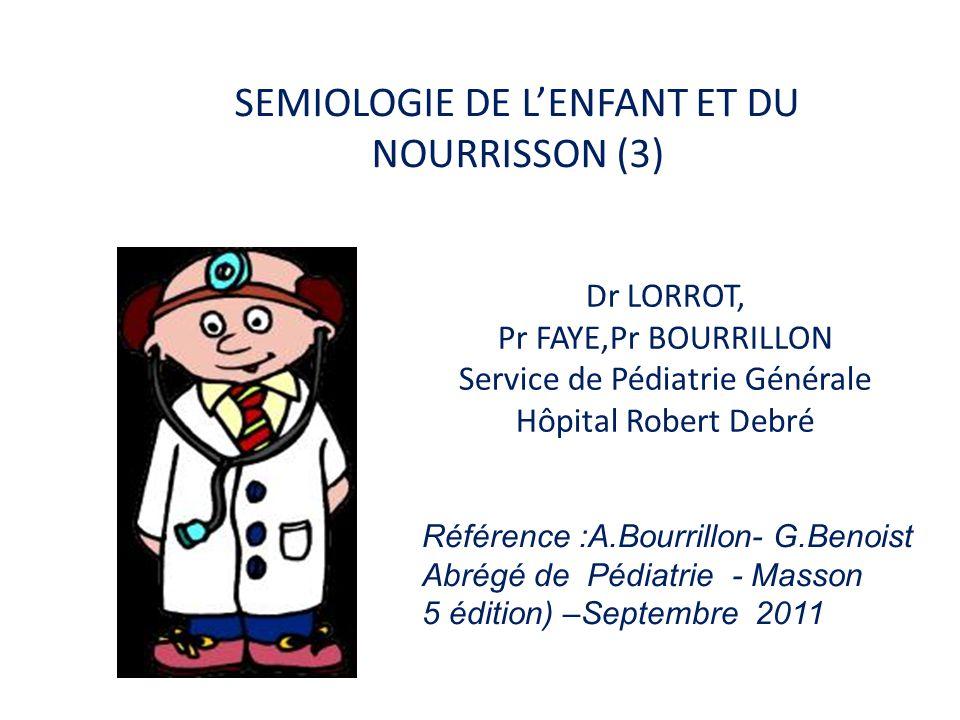 SEMIOLOGIE DE L'ENFANT ET DU NOURRISSON (3) Dr LORROT, Pr FAYE,Pr BOURRILLON Service de Pédiatrie Générale Hôpital Robert Debré Référence :A.Bourrillo