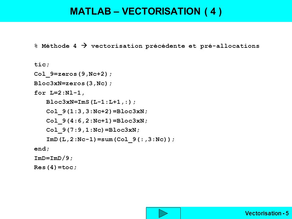 Vectorisation - 6 Appel de fonction C compatible Matlab ( mex ) ImDst = vecteur_c ( ImSrc ); #include mex.h #include #define INV9 (1./9.) void mexFunction(int Nres,mxArray *Res[],int Narg,const mxArray *Arg[]) { double *Ipo,*Mpo,*Ip,*Mp,Som,Div=INV9; int Nx,Ny,Txy,Nv8,Npix,V8[8]; const int *Dim; Dim=mxGetDimensions(Arg[0]); // dim.image Ny=Dim[0]; Nx=Dim[1]; Txy=Nx*Ny; Ipo=(double *)mxGetData(Arg[0]); // adresse V8[0]=-Ny-1; V8[1]=-Ny; V8[2]=-Ny+1; V8[3]=-1; // zone 3x3 V8[4]=1; V8[5]=Ny-1; V8[6]=Ny; V8[7]=Ny+1; Res[0]=mxCreateDoubleMatrix(Ny,Nx,mxREAL); // creation moyenne Mpo=(double *)mxGetData(Res[0]); MATLAB : C - MEX