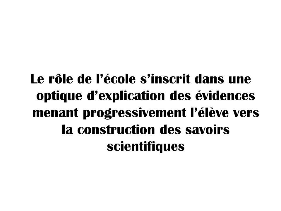 Le rôle de l'école s'inscrit dans une optique d'explication des évidences menant progressivement l'élève vers la construction des savoirs scientifiques