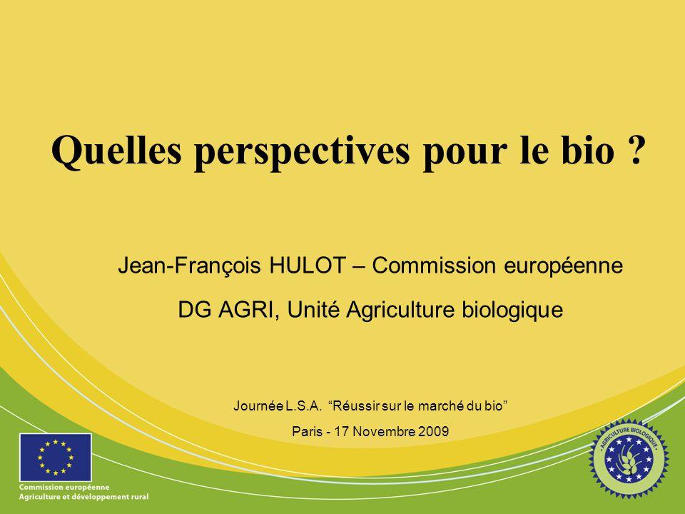 """1 Quelles perspectives pour le bio ? Jean-François HULOT – Commission européenne DG AGRI, Unité Agriculture biologique Journée L.S.A. """"Réussir sur le"""