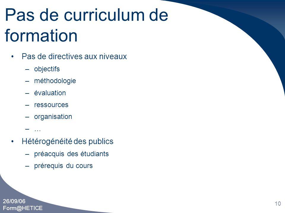 26/09/06 Form@HETICE 10 Pas de curriculum de formation •Pas de directives aux niveaux –objectifs –méthodologie –évaluation –ressources –organisation –