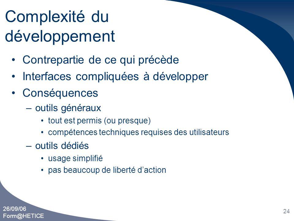 26/09/06 Form@HETICE 24 Complexité du développement •Contrepartie de ce qui précède •Interfaces compliquées à développer •Conséquences –outils générau