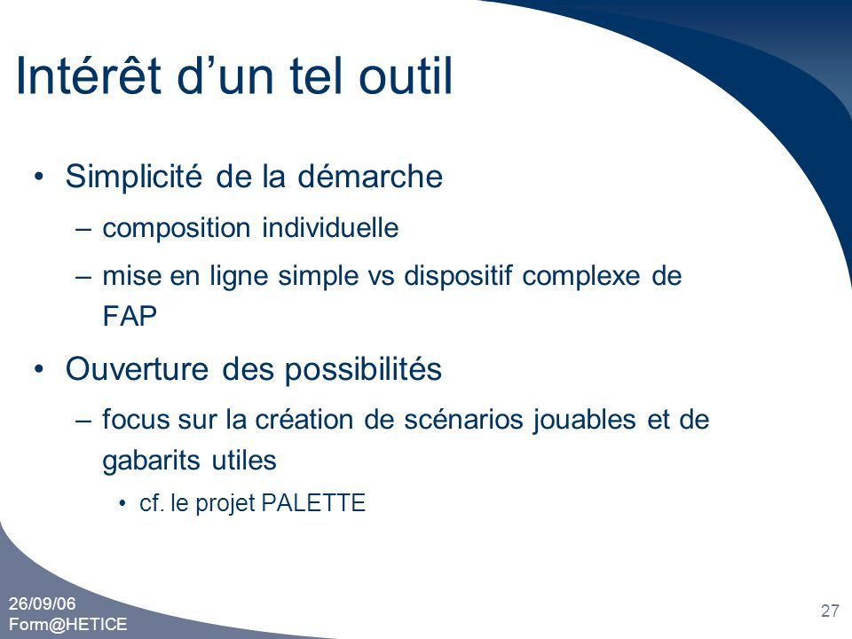 26/09/06 Form@HETICE 27 Intérêt d'un tel outil •Simplicité de la démarche –composition individuelle –mise en ligne simple vs dispositif complexe de FA