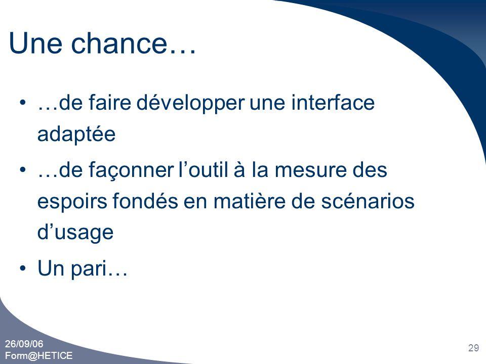 26/09/06 Form@HETICE 29 Une chance… •…de faire développer une interface adaptée •…de façonner l'outil à la mesure des espoirs fondés en matière de scé
