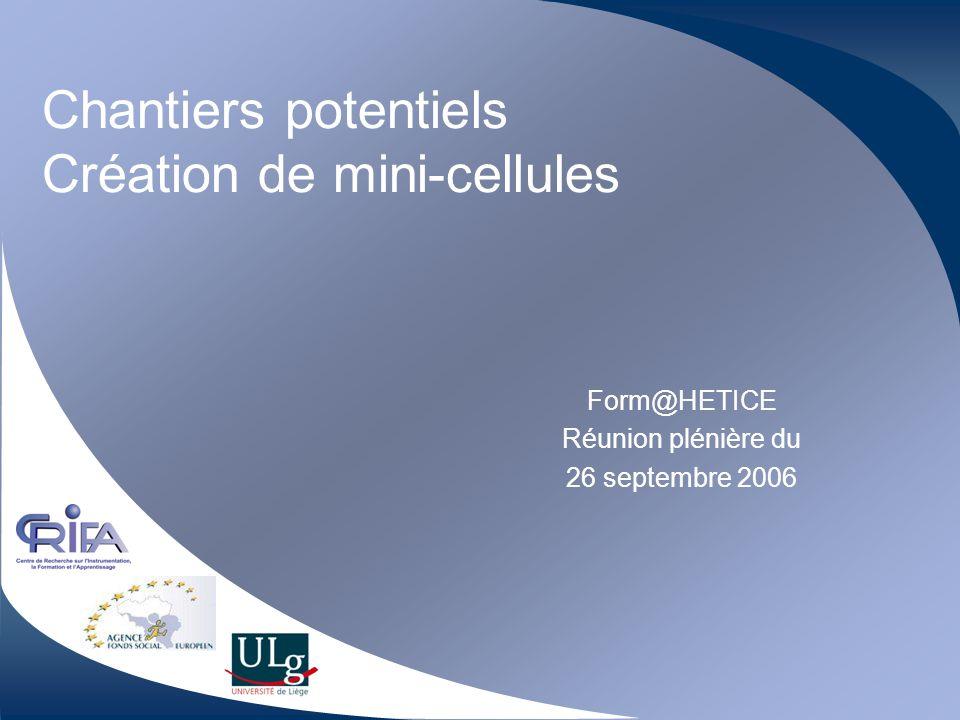 Chantiers potentiels Création de mini-cellules Form@HETICE Réunion plénière du 26 septembre 2006