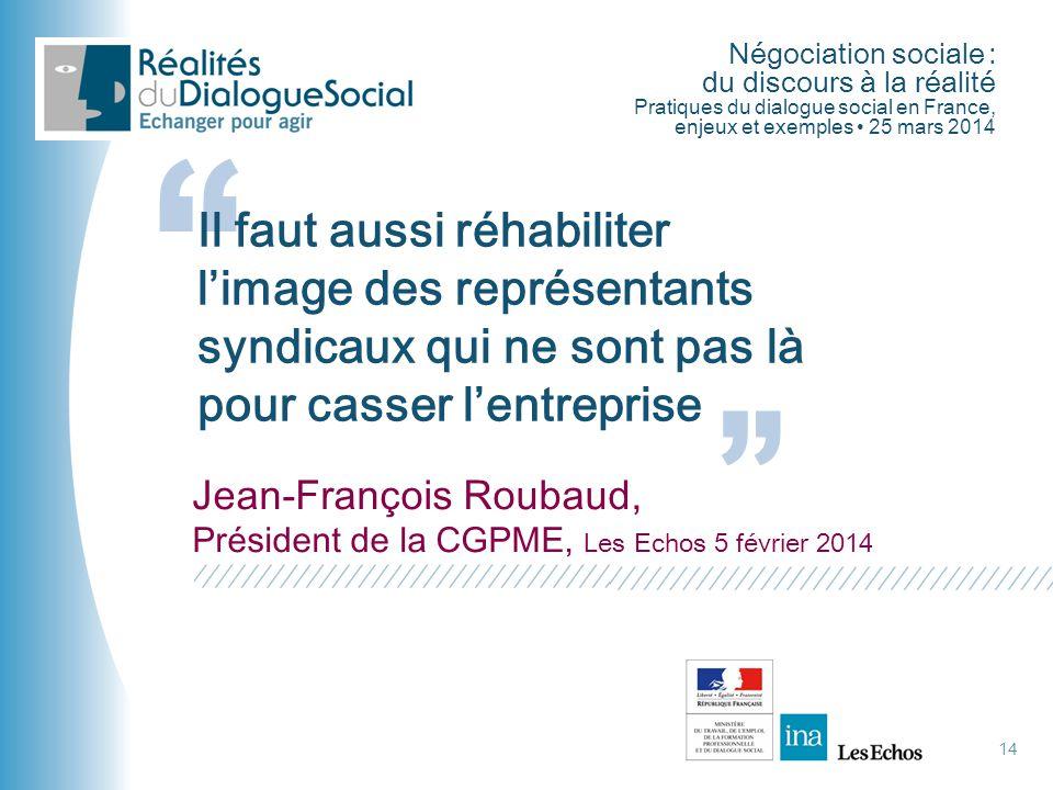 """Négociation sociale : du discours à la réalité Pratiques du dialogue social en France, enjeux et exemples • 25 mars 2014 """" 14 """" Il faut aussi réhabili"""