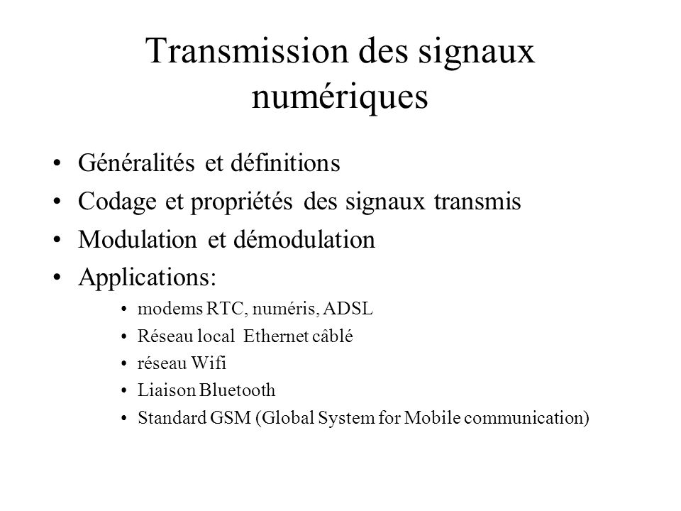 Transmission des signaux numériques •Généralités et définitions •Codage et propriétés des signaux transmis •Modulation et démodulation •Applications: •modems RTC, numéris, ADSL •Réseau local Ethernet câblé •réseau Wifi •Liaison Bluetooth •Standard GSM (Global System for Mobile communication)