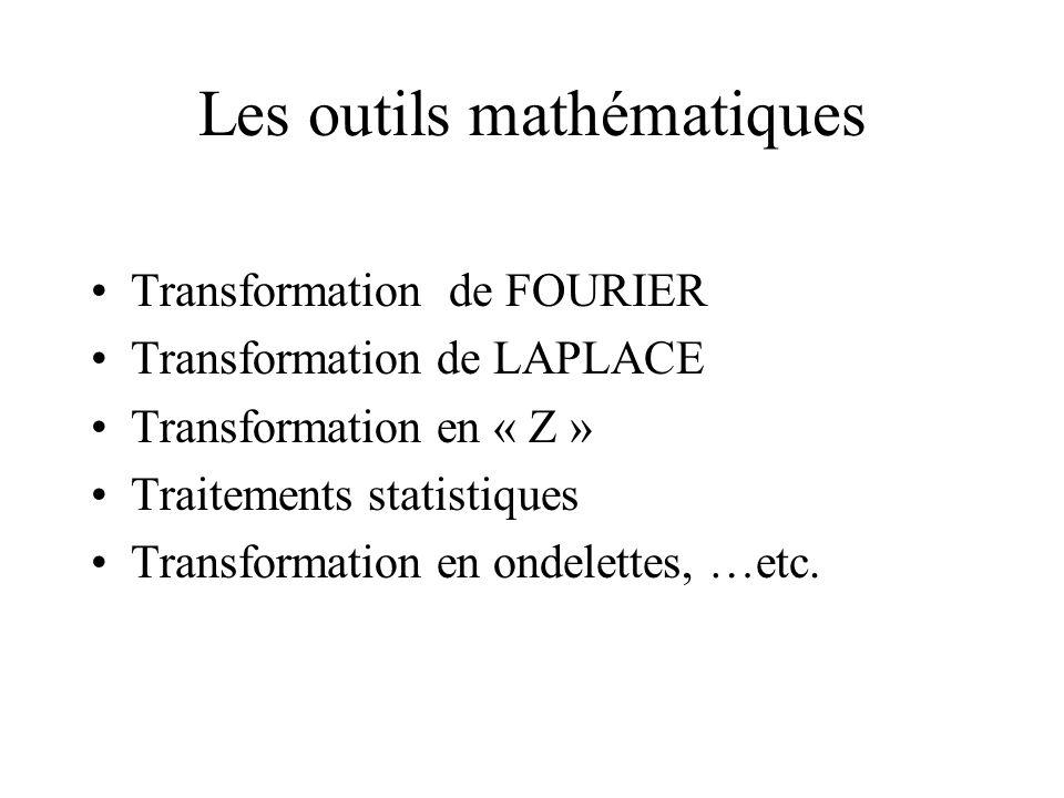 Les outils mathématiques •Transformation de FOURIER •Transformation de LAPLACE •Transformation en « Z » •Traitements statistiques •Transformation en ondelettes, …etc.