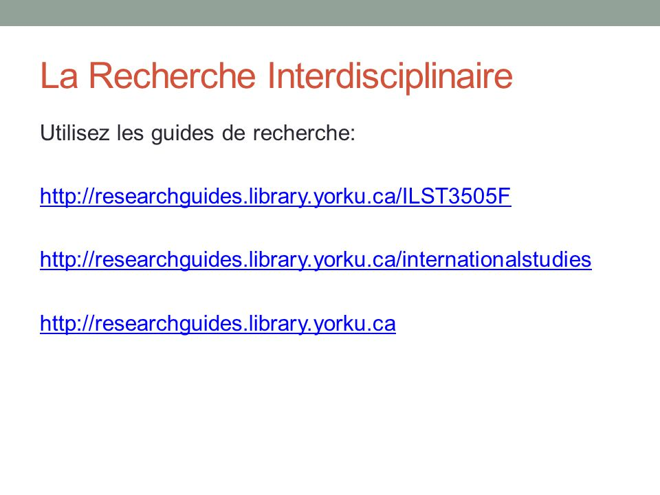 La Recherche Interdisciplinaire Utilisez les guides de recherche: http://researchguides.library.yorku.ca/ILST3505F http://researchguides.library.yorku.ca/internationalstudies http://researchguides.library.yorku.ca