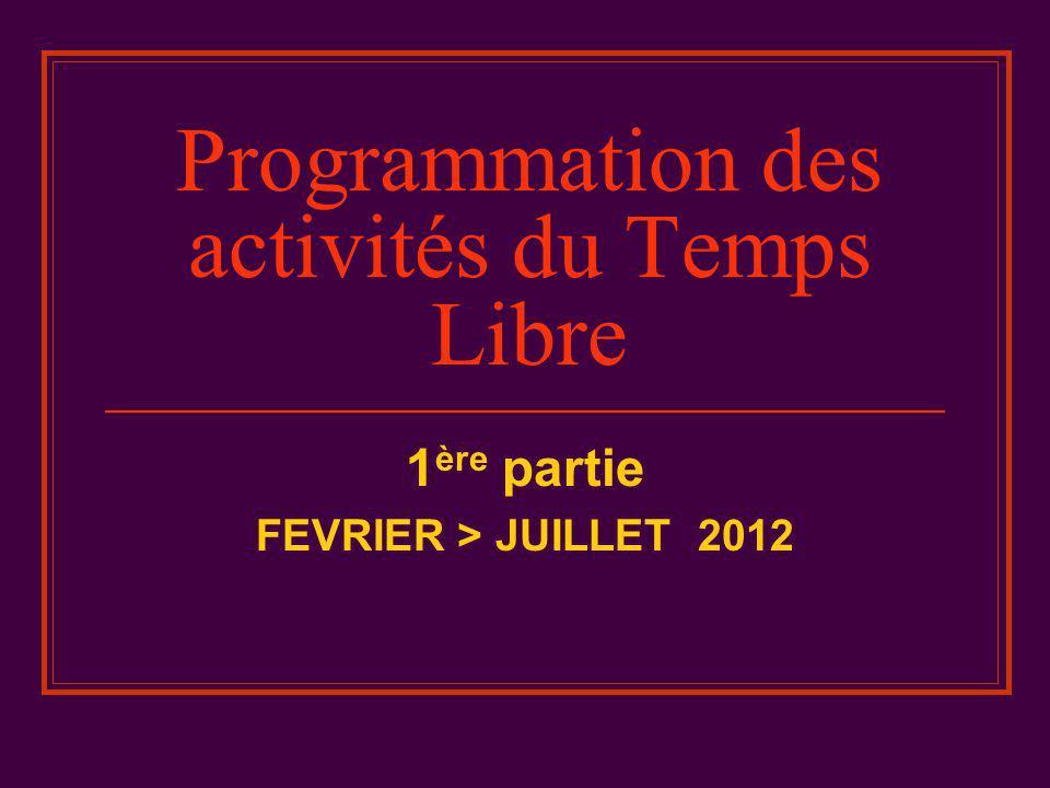 Programmation des activités du Temps Libre 1 ère partie FEVRIER > JUILLET 2012