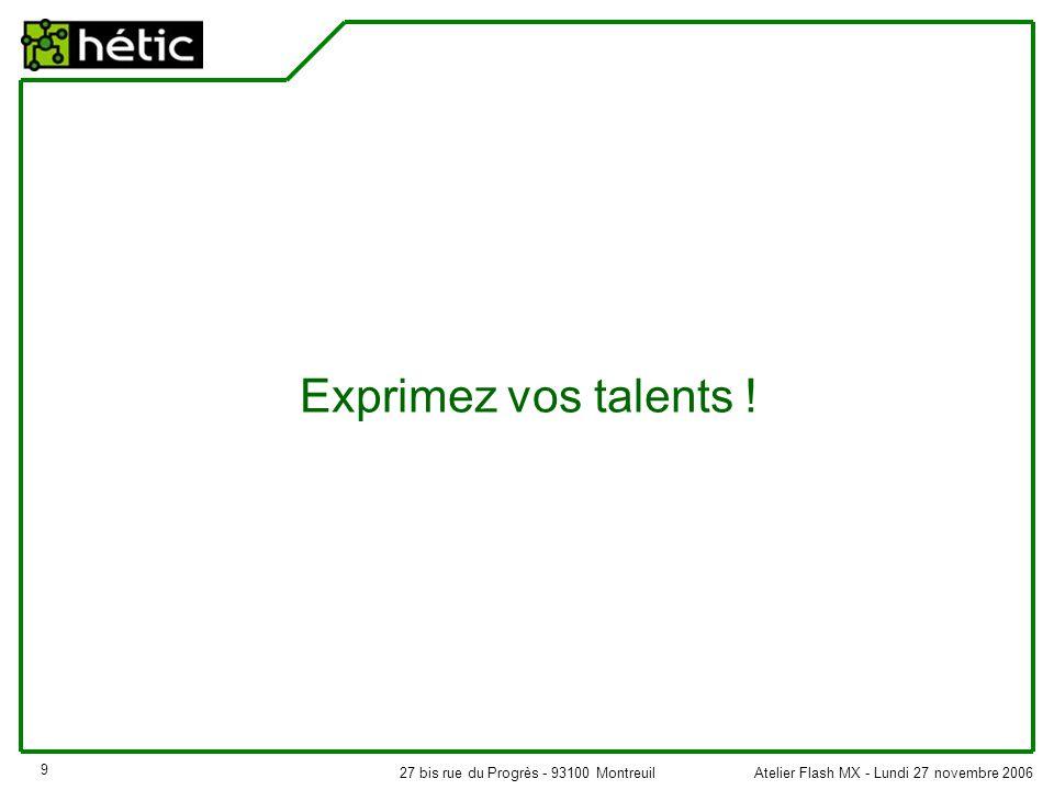 Atelier Flash MX - Lundi 27 novembre 200627 bis rue du Progrès - 93100 Montreuil 9 Exprimez vos talents !