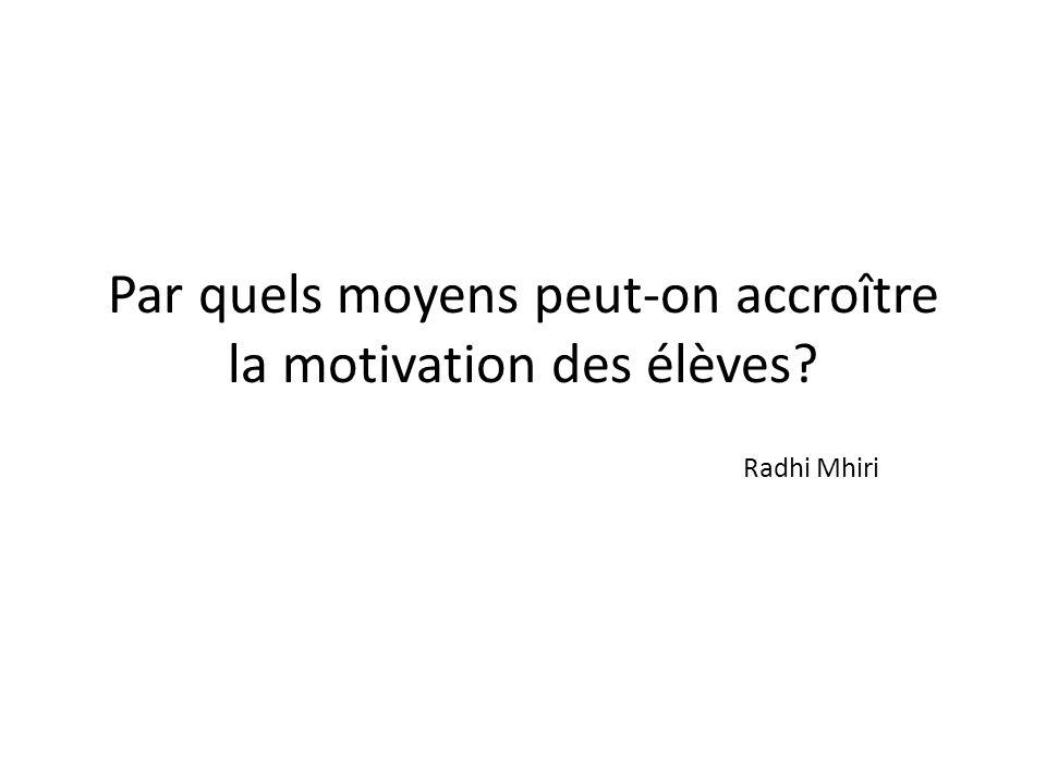 Par quels moyens peut-on accroître la motivation des élèves? Radhi Mhiri