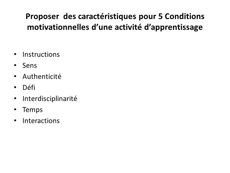 Proposer des caractéristiques pour 5 Conditions motivationnelles d'une activité d'apprentissage • Instructions • Sens • Authenticité • Défi • Interdisciplinarité • Temps • Interactions