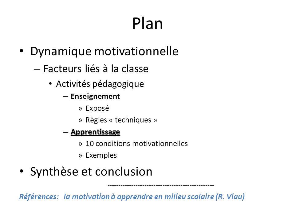 Plan • Dynamique motivationnelle – Facteurs liés à la classe • Activités pédagogique – Enseignement » Exposé » Règles « techniques » – Apprentissage » 10 conditions motivationnelles » Exemples • Synthèse et conclusion ------------------------------------------------ Références: la motivation à apprendre en milieu scolaire (R.