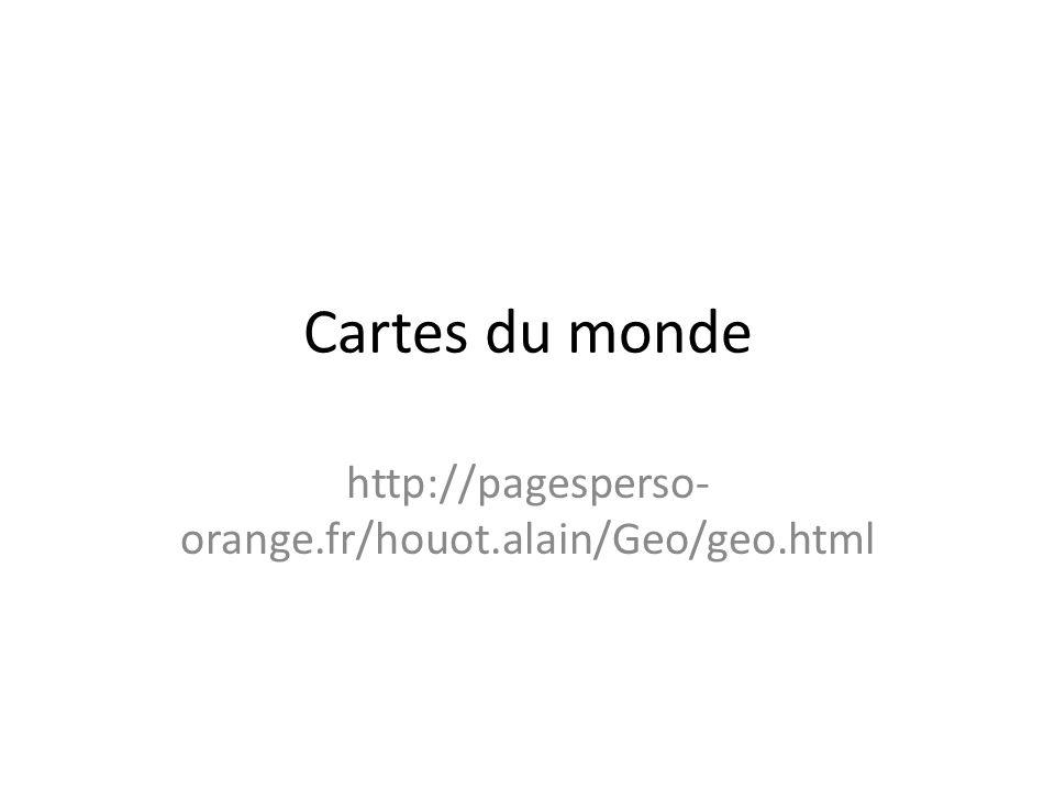 Cartes du monde http://pagesperso- orange.fr/houot.alain/Geo/geo.html