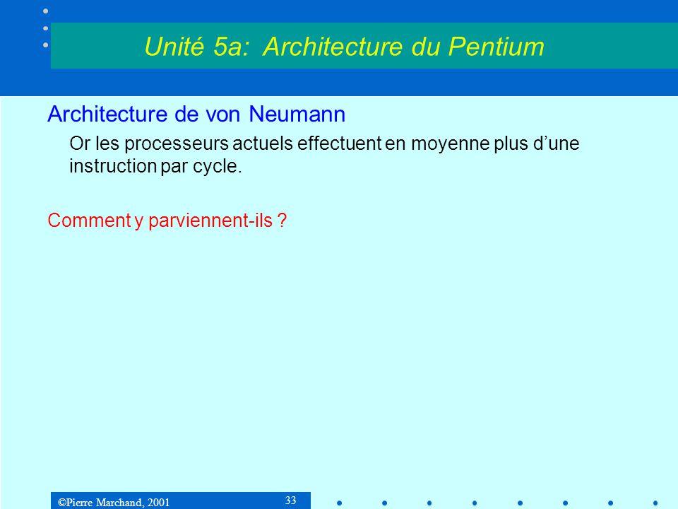 ©Pierre Marchand, 2001 33 Architecture de von Neumann Or les processeurs actuels effectuent en moyenne plus d'une instruction par cycle. Comment y par