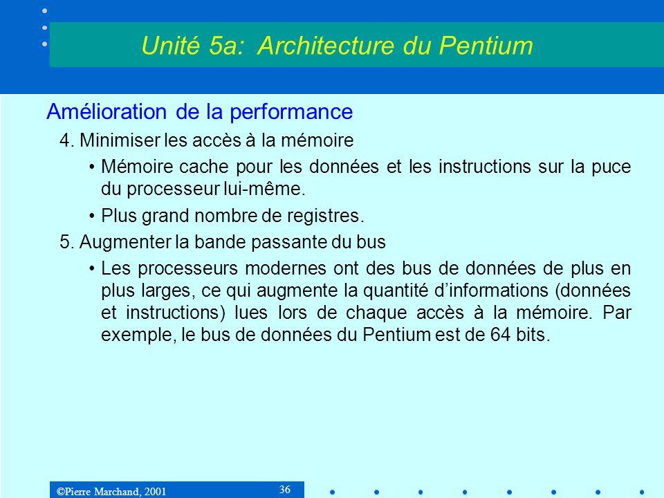 ©Pierre Marchand, 2001 36 Amélioration de la performance 4. Minimiser les accès à la mémoire •Mémoire cache pour les données et les instructions sur l