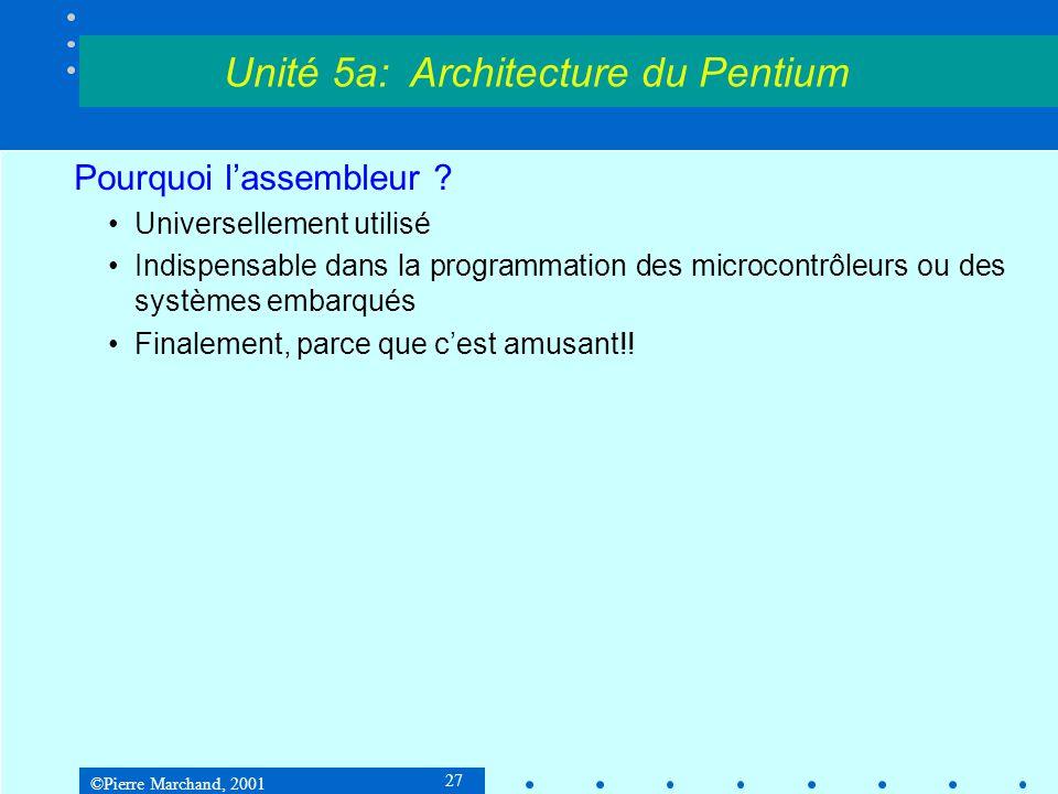 ©Pierre Marchand, 2001 38 Le Pentium II Le Pentium est un processeur CISC : •Nombre élevé d'instructions •La plupart des instructions peuvent accéder à la mémoire •Instructions de longueur très variable (8 à 108 bits) •Faible nombre de registres (4 registres généraux) •On ne vise pas l'exécution de chaque instruction en 1 cycle Il adopte cependant plusieurs des principes de la technologie RISC : •Pipeline •Multiples unités d'exécution Unité 5a: Architecture du Pentium