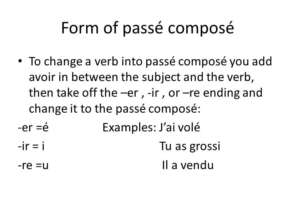 Form of passé composé • To change a verb into passé composé you add avoir in between the subject and the verb, then take off the –er, -ir, or –re ending and change it to the passé composé: -er =é Examples: J'ai volé -ir = i Tu as grossi -re =u Il a vendu