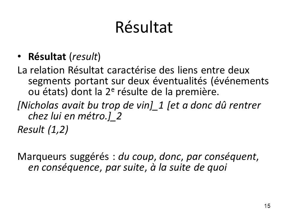 Résultat • Résultat (result) La relation Résultat caractérise des liens entre deux segments portant sur deux éventualités (événements ou états) dont l
