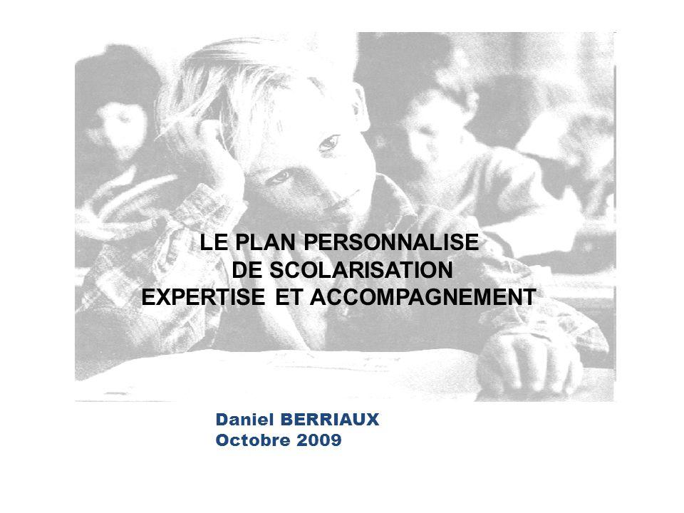 Daniel BERRIAUX Octobre 2009 LE PLAN PERSONNALISE DE SCOLARISATION EXPERTISE ET ACCOMPAGNEMENT
