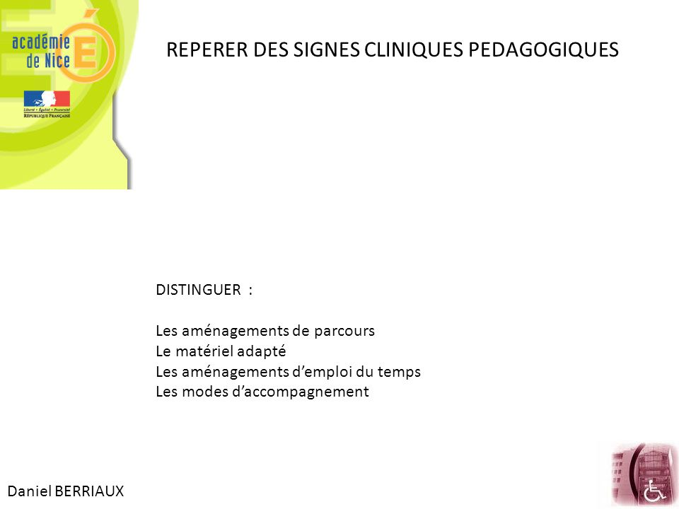 Daniel BERRIAUX REPERER DES SIGNES CLINIQUES PEDAGOGIQUES DISTINGUER : Les aménagements de parcours Le matériel adapté Les aménagements d'emploi du te