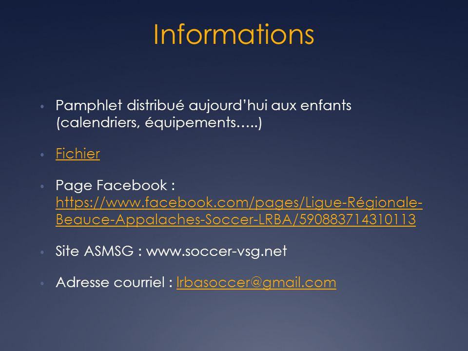 Informations • Pamphlet distribué aujourd'hui aux enfants (calendriers, équipements…..) • Fichier Fichier • Page Facebook : https://www.facebook.com/pages/Ligue-Régionale- Beauce-Appalaches-Soccer-LRBA/590883714310113 https://www.facebook.com/pages/Ligue-Régionale- Beauce-Appalaches-Soccer-LRBA/590883714310113 • Site ASMSG : www.soccer-vsg.net • Adresse courriel : lrbasoccer@gmail.comlrbasoccer@gmail.com