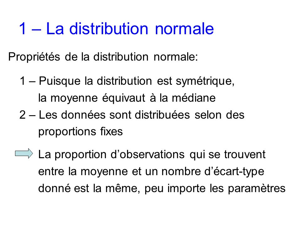 Propriétés de la distribution normale: 1 – Puisque la distribution est symétrique, la moyenne équivaut à la médiane 2 – Les données sont distribuées selon des proportions fixes La proportion d'observations qui se trouvent entre la moyenne et un nombre d'écart-type donné est la même, peu importe les paramètres
