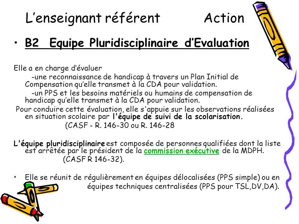 L'enseignant référent Action •B2 Equipe Pluridisciplinaire d'Evaluation Elle a en charge d'évaluer -une reconnaissance de handicap à travers un Plan I