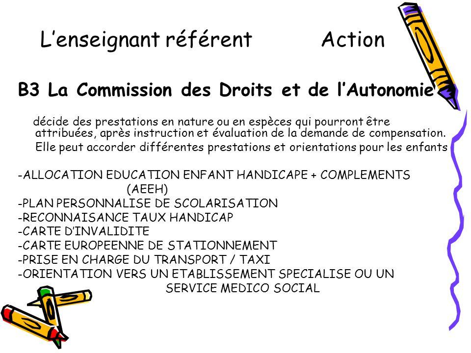 L'enseignant référent Action B3 La Commission des Droits et de l'Autonomie décide des prestations en nature ou en espèces qui pourront être attribuées