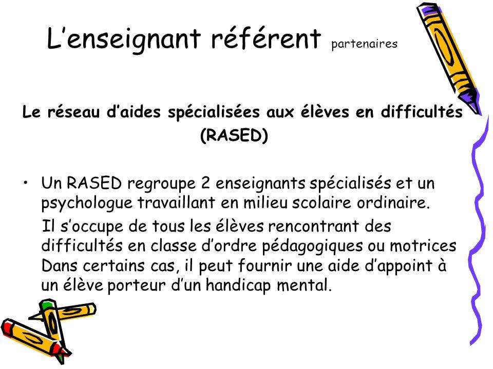 L'enseignant référent partenaires Le réseau d'aides spécialisées aux élèves en difficultés (RASED) •Un RASED regroupe 2 enseignants spécialisés et un