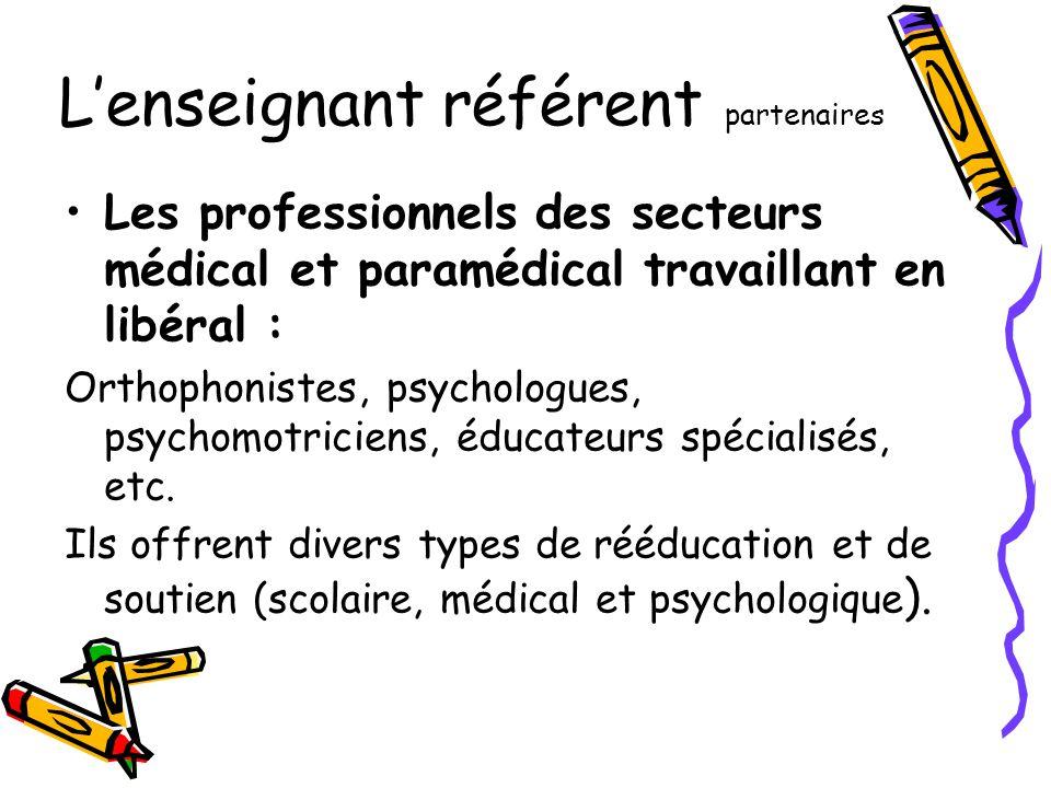 L'enseignant référent partenaires •Les professionnels des secteurs médical et paramédical travaillant en libéral : Orthophonistes, psychologues, psych