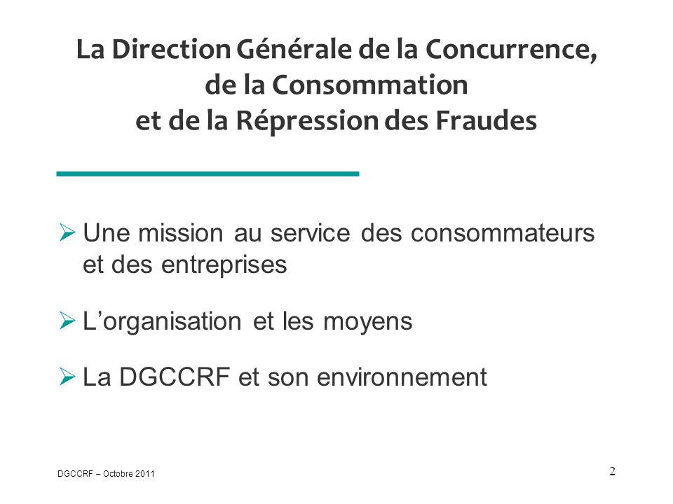 DGCCRF – Octobre 2011 2 La Direction Générale de la Concurrence, de la Consommation et de la Répression des Fraudes  Une mission au service des consommateurs et des entreprises  L'organisation et les moyens  La DGCCRF et son environnement