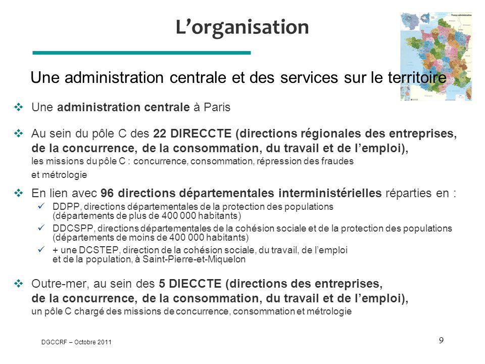 DGCCRF – Octobre 2011 9 L'organisation  Une administration centrale à Paris  Au sein du pôle C des 22 DIRECCTE (directions régionales des entreprise