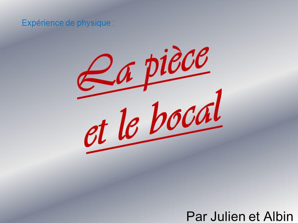 L a p i è c e e t l e b o c a l Par Julien et Albin Expérience de physique :