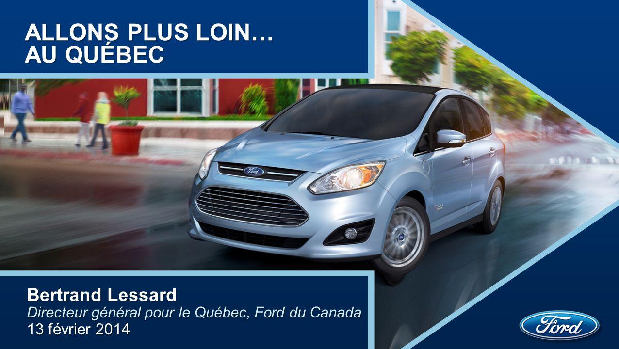 ALLONS PLUS LOIN… AU QUÉBEC Bertrand Lessard Directeur général pour le Québec, Ford du Canada 13 février 2014