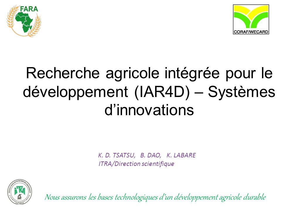 Recherche agricole intégrée pour le développement (IAR4D) – Systèmes d'innovations K. D. TSATSU, B. DAO, K. LABARE ITRA/Direction scientifique Nous as