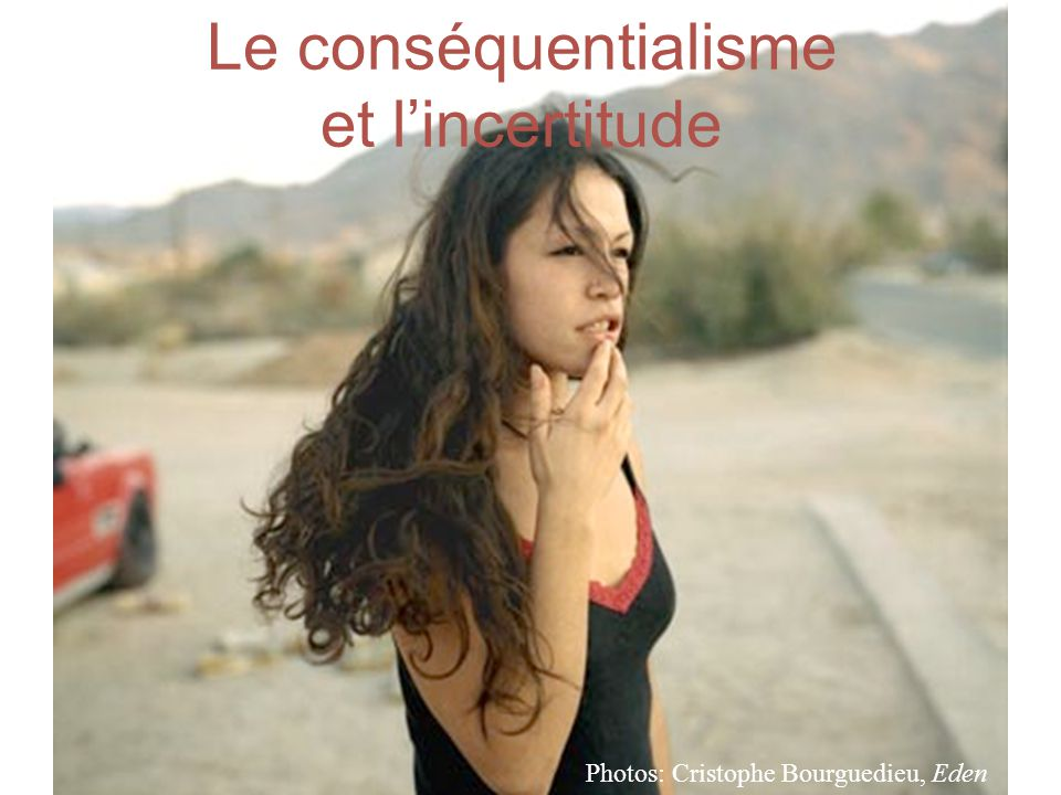 Le conséquentialisme et l'incertitude Photos: Cristophe Bourguedieu, Eden