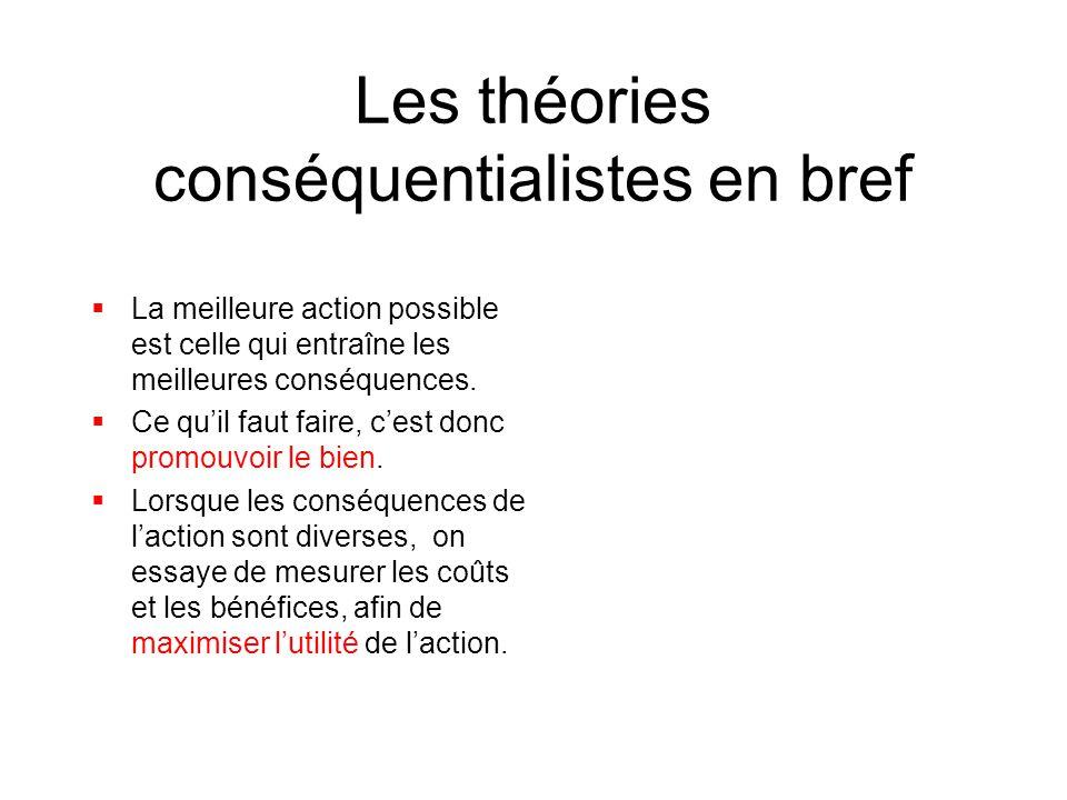 Les théories conséquentialistes en bref  La meilleure action possible est celle qui entraîne les meilleures conséquences.