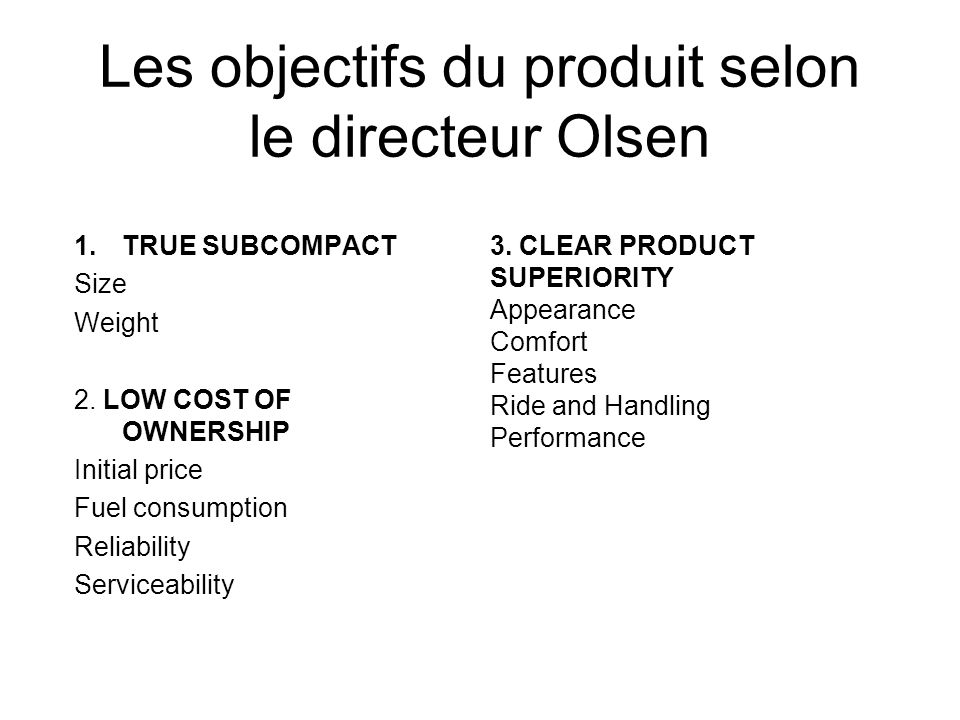 Les objectifs du produit selon le directeur Olsen 1.TRUE SUBCOMPACT Size Weight 2. LOW COST OF OWNERSHIP Initial price Fuel consumption Reliability Se