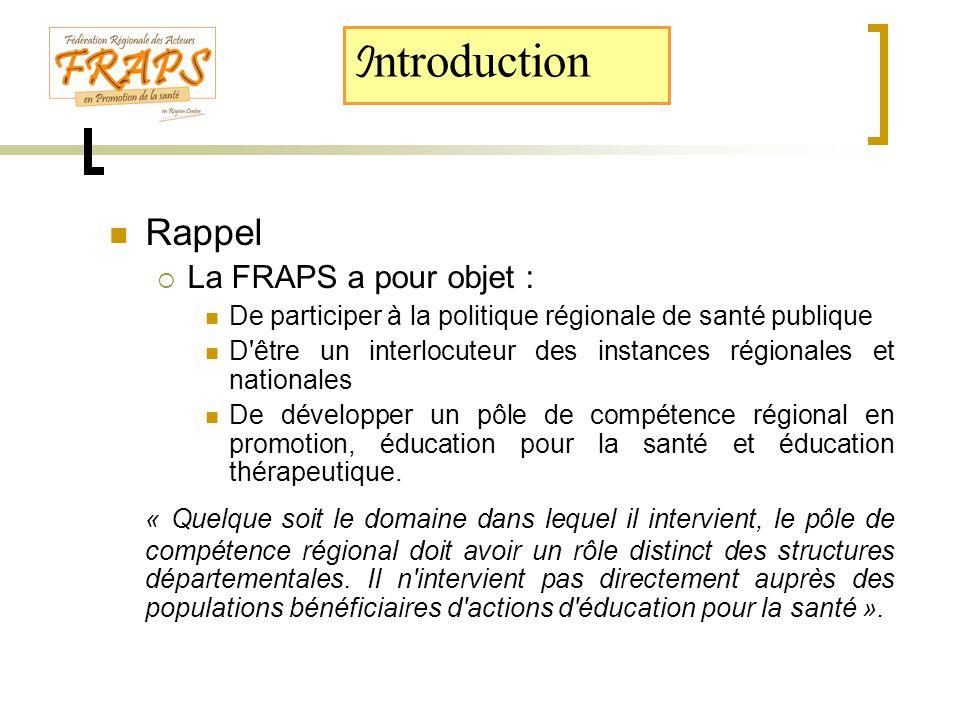  Rappel  La FRAPS a pour objet :  De participer à la politique régionale de santé publique  D être un interlocuteur des instances régionales et nationales  De développer un pôle de compétence régional en promotion, éducation pour la santé et éducation thérapeutique.