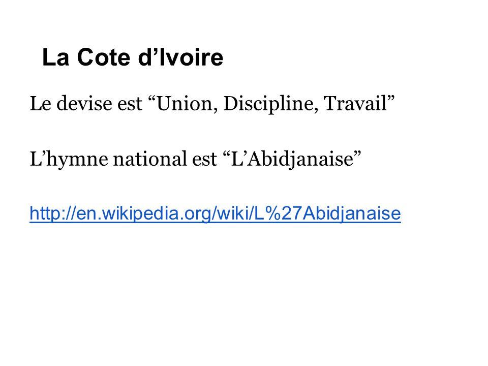 """La Cote d'Ivoire Le devise est """"Union, Discipline, Travail"""" L'hymne national est """"L'Abidjanaise"""" http://en.wikipedia.org/wiki/L%27Abidjanaise"""