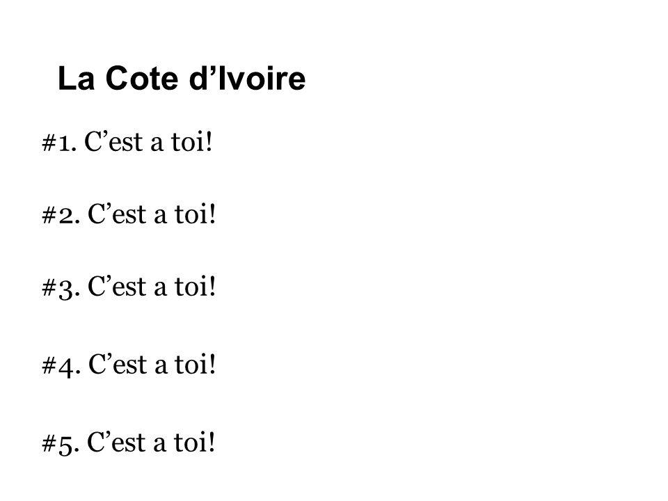 La Cote d'Ivoire #1. C'est a toi! #2. C'est a toi! #3. C'est a toi! #4. C'est a toi! #5. C'est a toi!