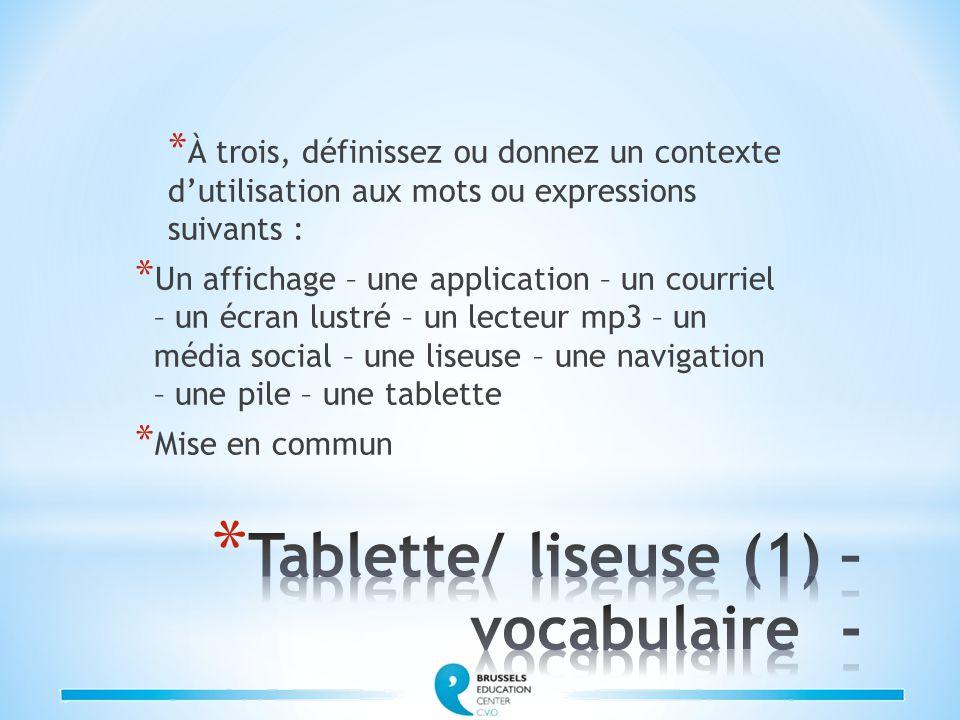* À trois, définissez ou donnez un contexte d'utilisation aux mots ou expressions suivants : * Un affichage – une application – un courriel – un écran lustré – un lecteur mp3 – un média social – une liseuse – une navigation – une pile – une tablette * Mise en commun